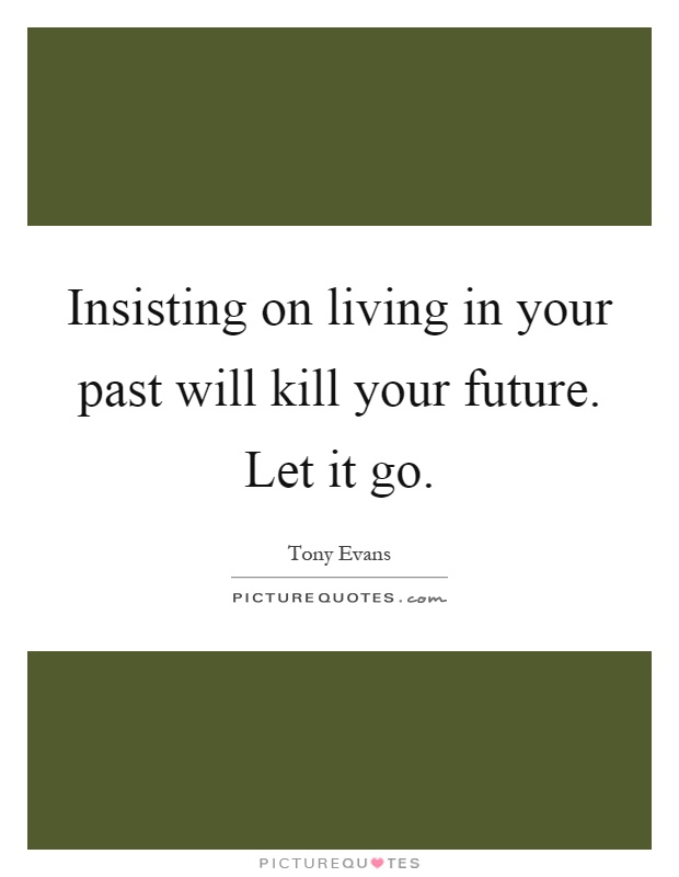 Insisting on living in your past will kill your future. Let it go Picture Quote #1