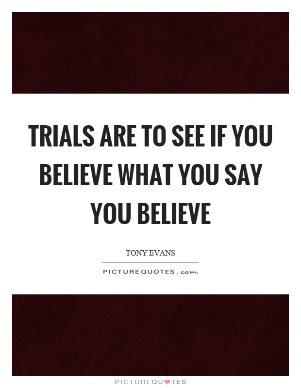 Trials are to see if you believe what you say you believe Picture Quote #1