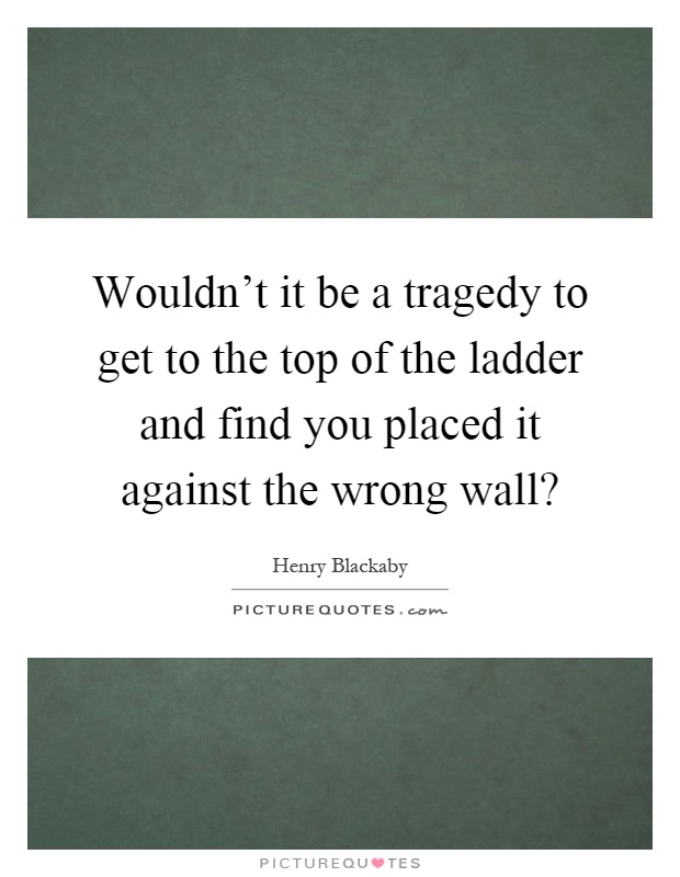 Wouldn't it be a tragedy to get to the top of the ladder and find you placed it against the wrong wall? Picture Quote #1