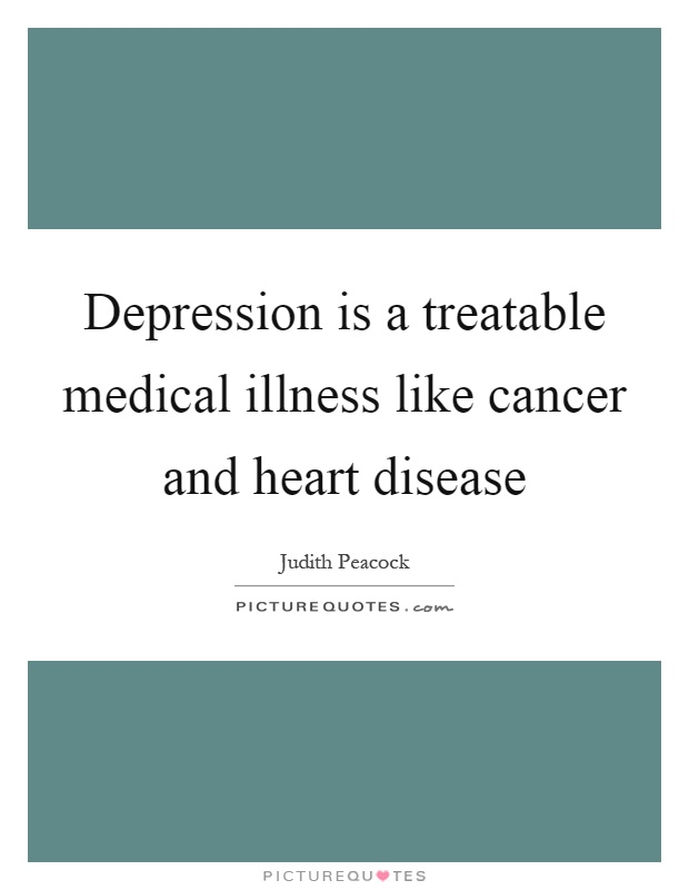 Depression is a treatable medical illness like cancer and heart disease Picture Quote #1