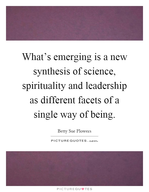 What's emerging is a new synthesis of science, spirituality and leadership as different facets of a single way of being Picture Quote #1