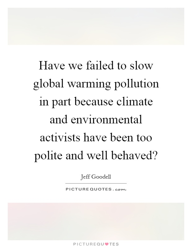 Have we failed to slow global warming pollution in part because climate and environmental activists have been too polite and well behaved? Picture Quote #1