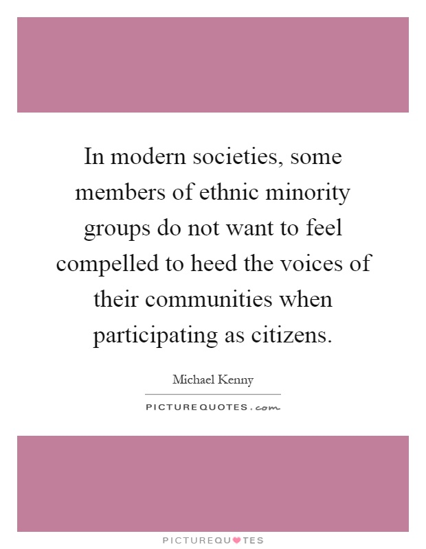 In modern societies, some members of ethnic minority groups do not want to feel compelled to heed the voices of their communities when participating as citizens Picture Quote #1