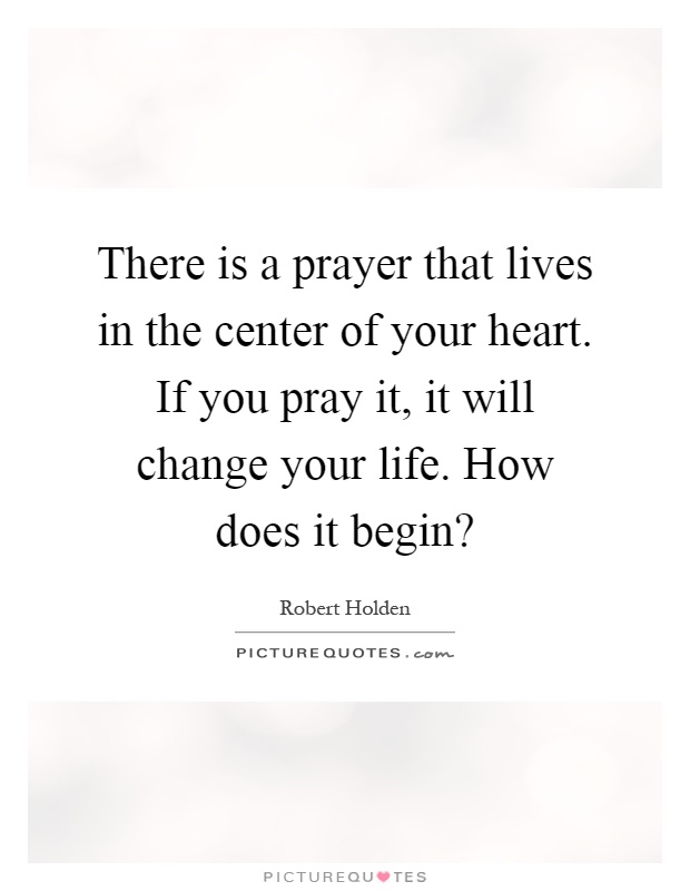 There is a prayer that lives in the center of your heart. If you pray it, it will change your life. How does it begin? Picture Quote #1