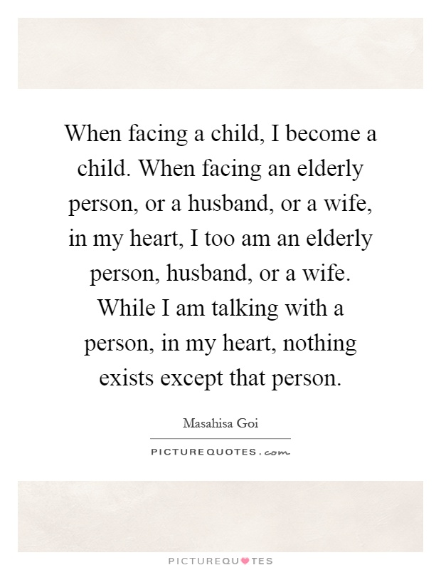 When facing a child, I become a child. When facing an elderly person, or a husband, or a wife, in my heart, I too am an elderly person, husband, or a wife. While I am talking with a person, in my heart, nothing exists except that person Picture Quote #1