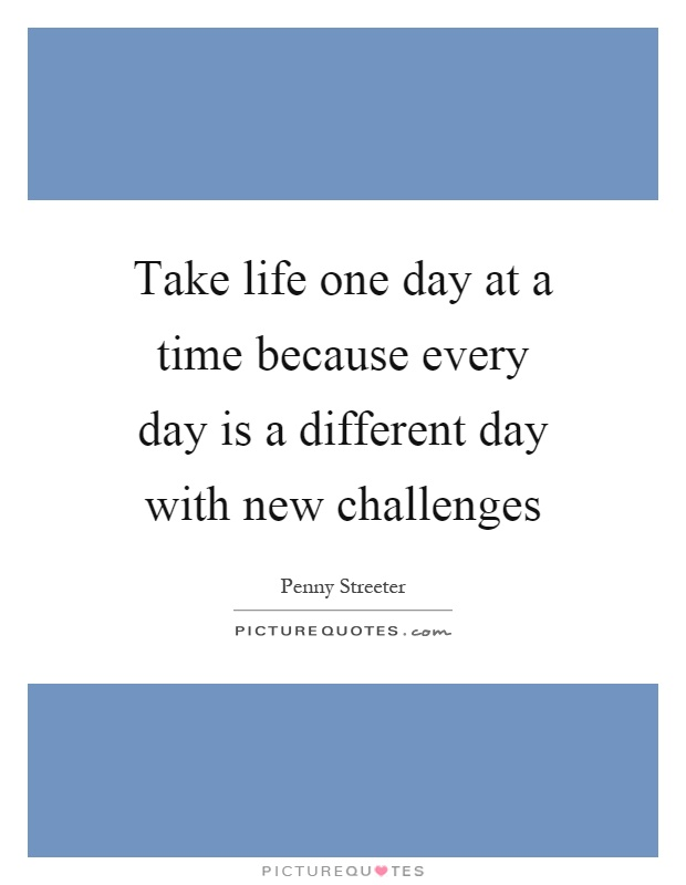 Take life one day at a time because every day is a different day with new challenges Picture Quote #1