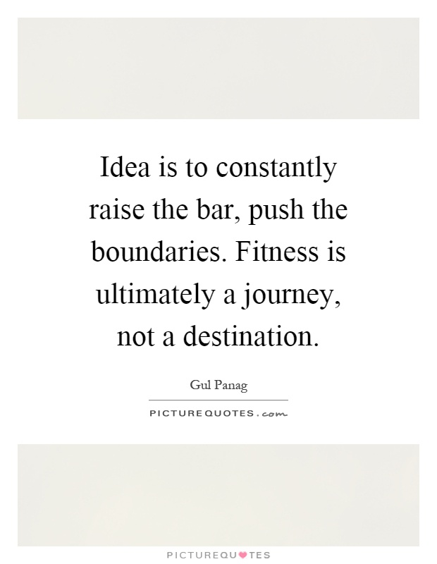 Idea is to constantly raise the bar, push the boundaries. Fitness is ultimately a journey, not a destination Picture Quote #1