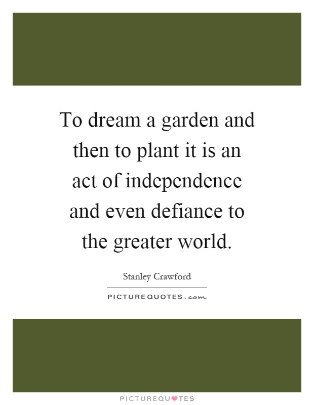 To dream a garden and then to plant it is an act of independence and even defiance to the greater world Picture Quote #1