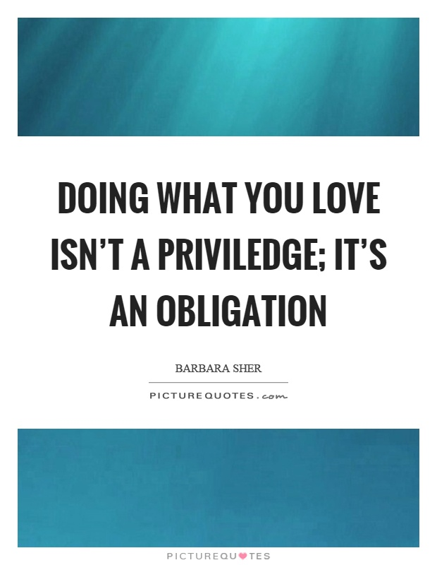 Doing what you love isn't a priviledge; it's an obligation Picture Quote #1
