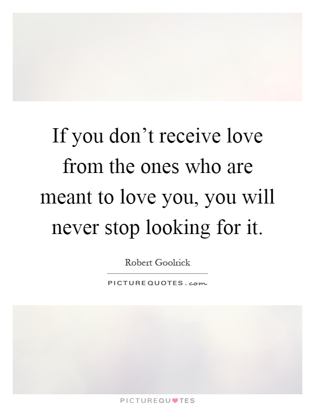 If you don't receive love from the ones who are meant to love you, you will never stop looking for it Picture Quote #1