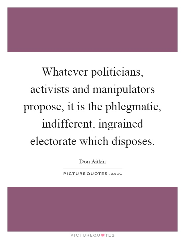 Whatever politicians, activists and manipulators propose, it is the phlegmatic, indifferent, ingrained electorate which disposes Picture Quote #1