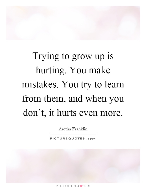 Trying to grow up is hurting. You make mistakes. You try to learn from them, and when you don't, it hurts even more Picture Quote #1