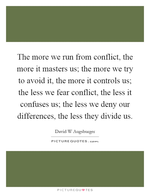 The more we run from conflict, the more it masters us; the more we try to avoid it, the more it controls us; the less we fear conflict, the less it confuses us; the less we deny our differences, the less they divide us Picture Quote #1