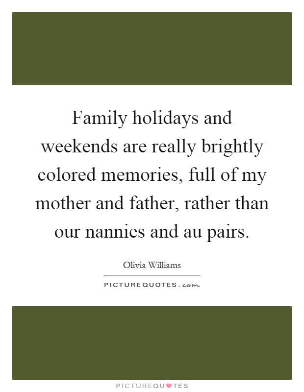 Family holidays and weekends are really brightly colored memories, full of my mother and father, rather than our nannies and au pairs Picture Quote #1