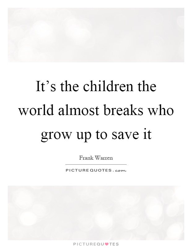 It's the children the world almost breaks who grow up to save it Picture Quote #1