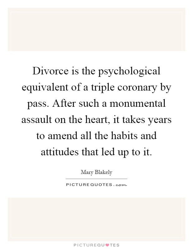 Divorce is the psychological equivalent of a triple coronary by pass. After such a monumental assault on the heart, it takes years to amend all the habits and attitudes that led up to it Picture Quote #1