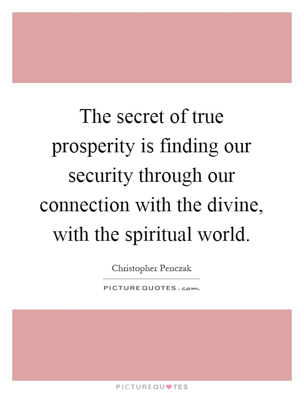 The secret of true prosperity is finding our security through our connection with the divine, with the spiritual world Picture Quote #1