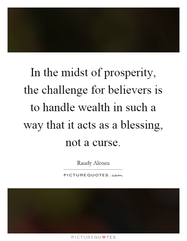 In the midst of prosperity, the challenge for believers is to handle wealth in such a way that it acts as a blessing, not a curse Picture Quote #1