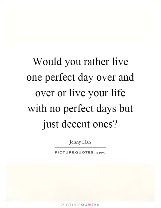 Would you rather live one perfect day over and over or live your life with no perfect days but just decent ones? Picture Quote #1