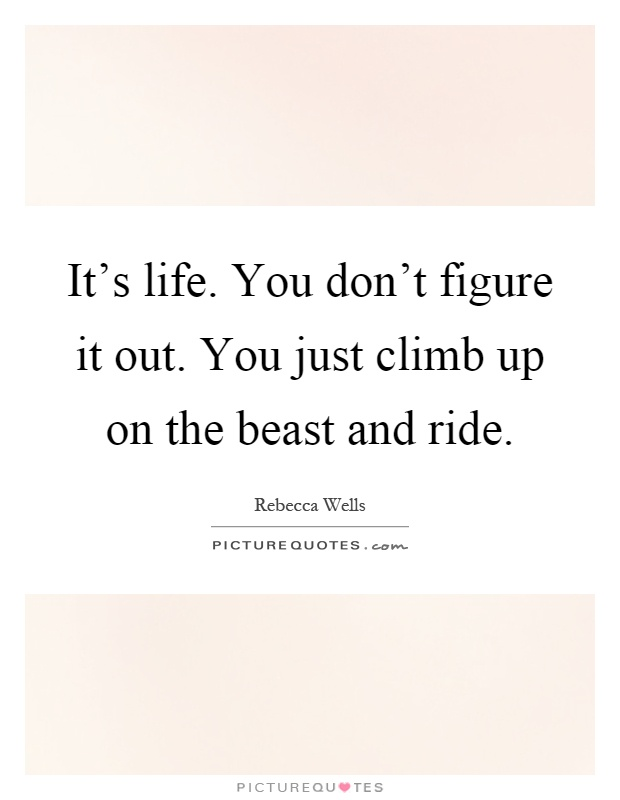 It's life. You don't figure it out. You just climb up on the beast and ride Picture Quote #1