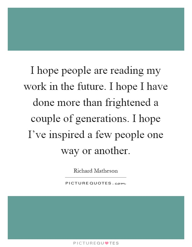 I hope people are reading my work in the future. I hope I have done more than frightened a couple of generations. I hope I've inspired a few people one way or another Picture Quote #1