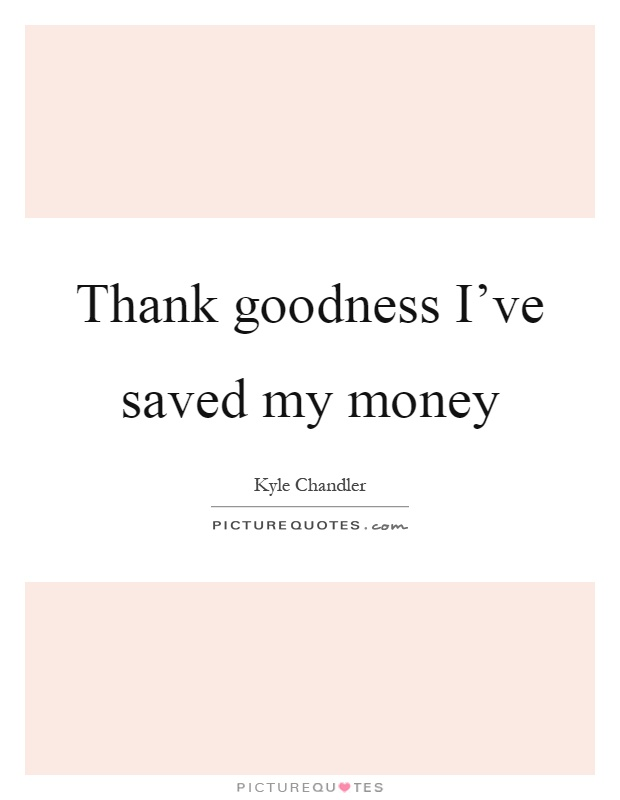 Thank goodness I've saved my money Picture Quote #1