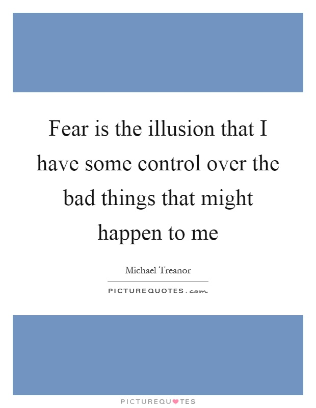 Fear is the illusion that I have some control over the bad things that might happen to me Picture Quote #1