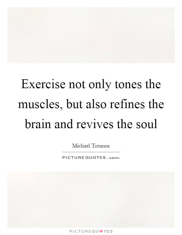 Exercise not only tones the muscles, but also refines the brain and revives the soul Picture Quote #1