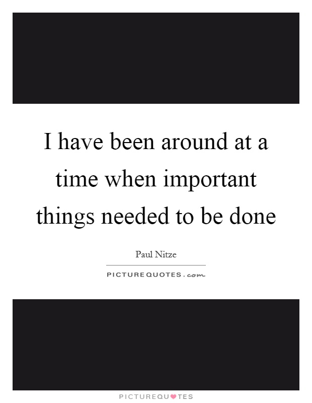 I have been around at a time when important things needed to be done Picture Quote #1