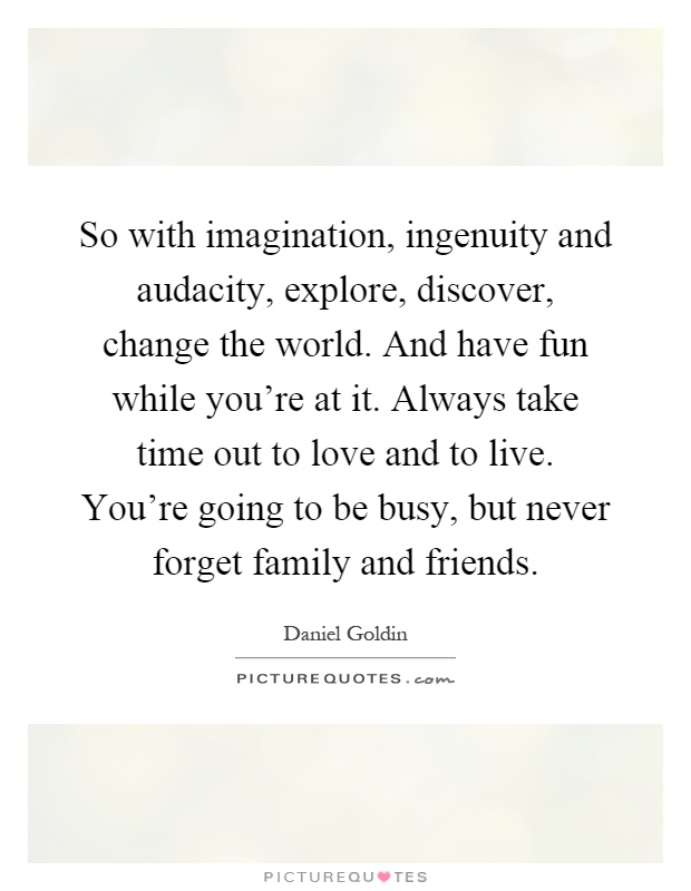 So with imagination, ingenuity and audacity, explore, discover, change the world. And have fun while you're at it. Always take time out to love and to live. You're going to be busy, but never forget family and friends Picture Quote #1