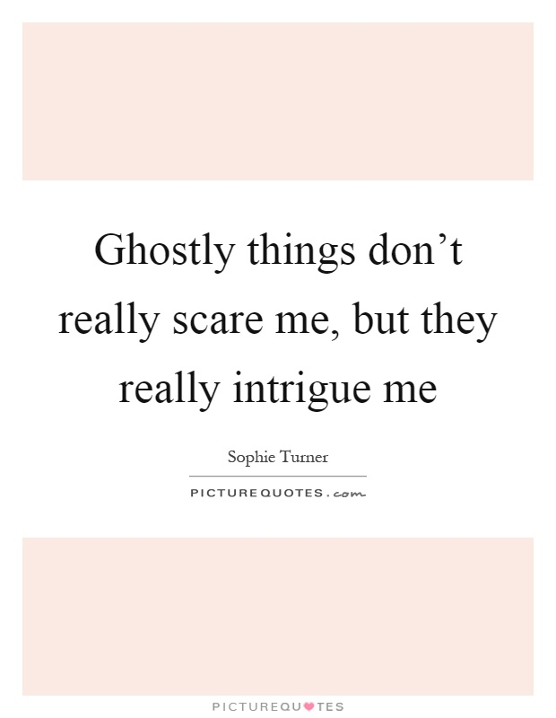 Ghostly things don't really scare me, but they really intrigue me Picture Quote #1