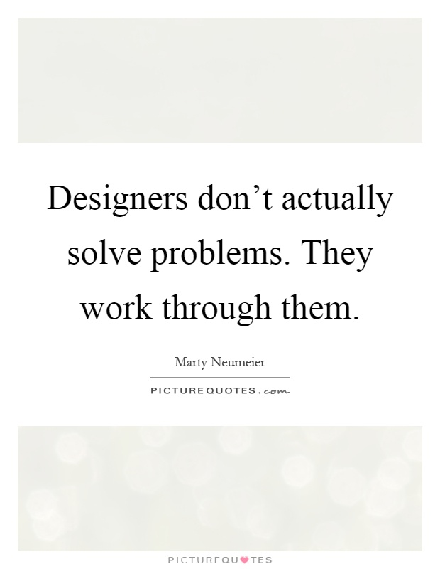 Designers don't actually solve problems. They work through them Picture Quote #1