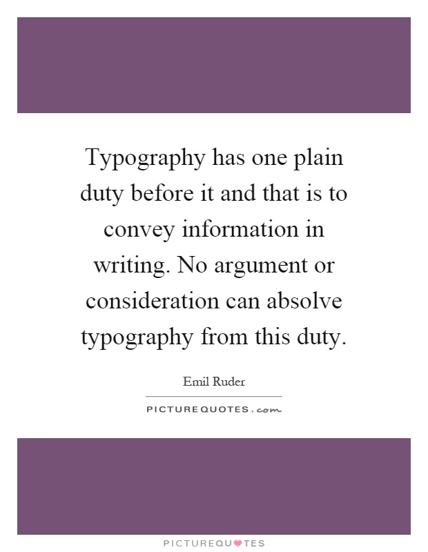 Typography has one plain duty before it and that is to convey information in writing. No argument or consideration can absolve typography from this duty Picture Quote #1