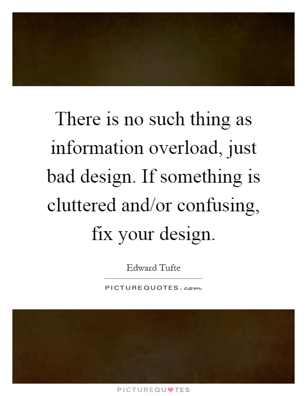There is no such thing as information overload, just bad design. If something is cluttered and/or confusing, fix your design Picture Quote #1