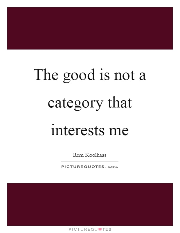The good is not a category that interests me Picture Quote #1