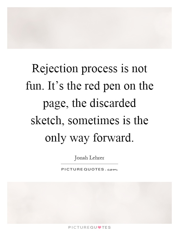 Rejection process is not fun. It's the red pen on the page, the discarded sketch, sometimes is the only way forward Picture Quote #1