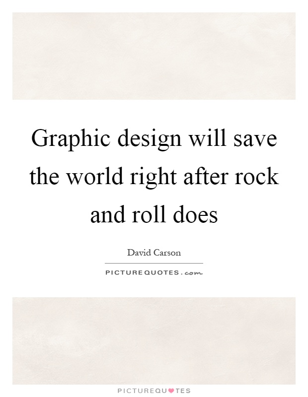 Graphic design will save the world right after rock and roll does Picture Quote #1