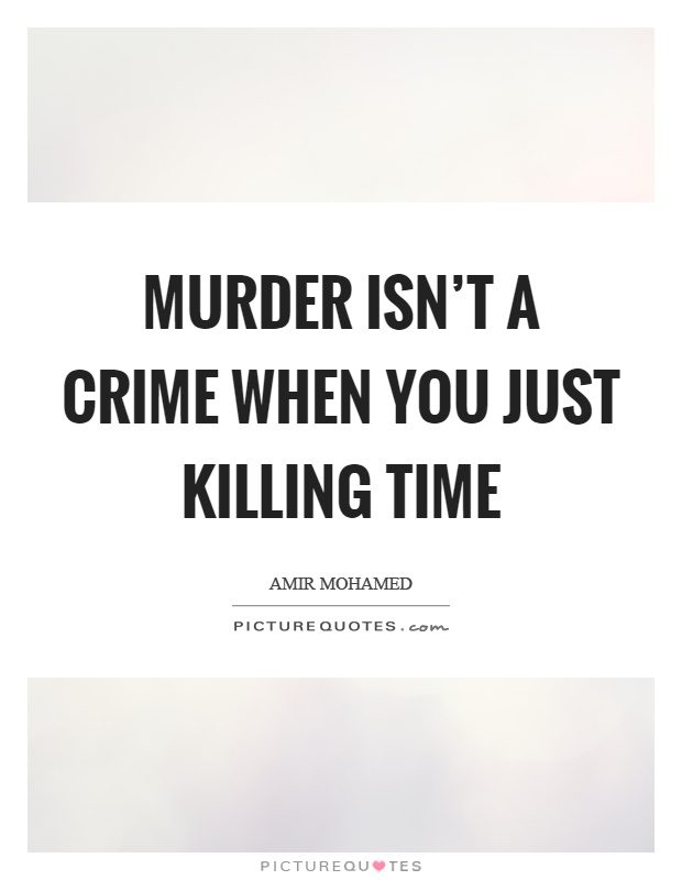Murder isn't a crime when you just killing time Picture Quote #1