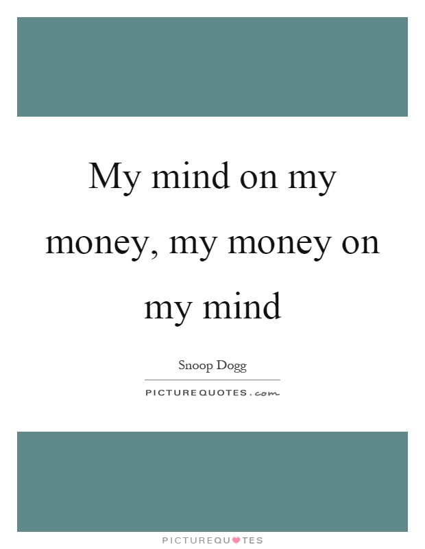My mind on my money, my money on my mind Picture Quote #1