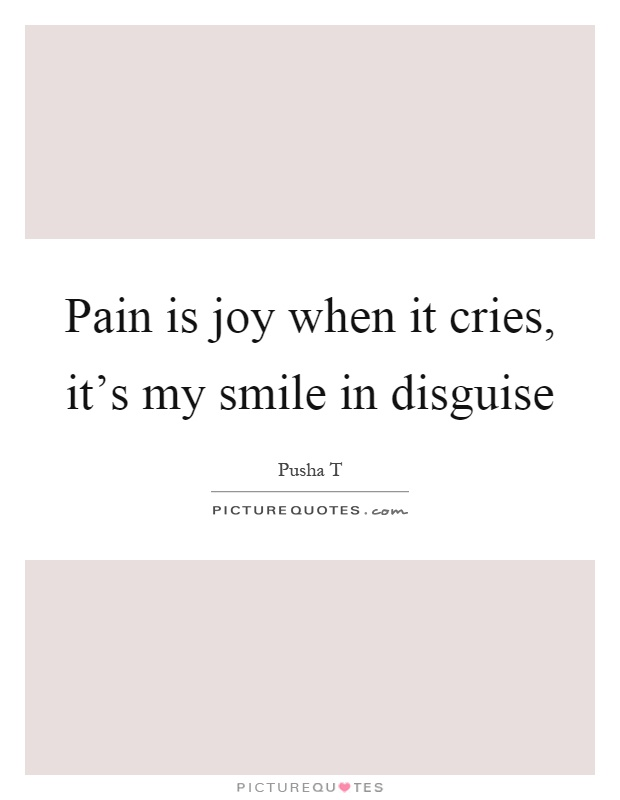Pain is joy when it cries, it's my smile in disguise Picture Quote #1