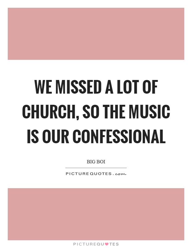 We missed a lot of church, so the music is our confessional Picture Quote #1