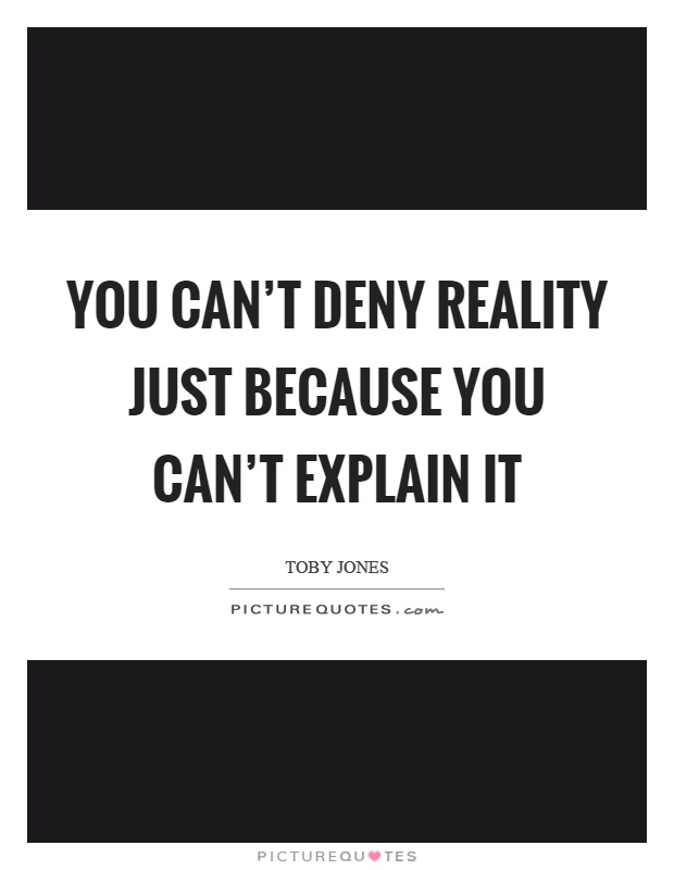 how to deny reality Denial need not be absolute and completely cut off from reality even among  alcoholics and drug users there is a varying level of awareness of.