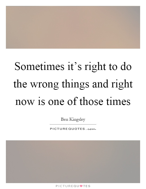 Sometimes it's right to do the wrong things and right now is one of those times Picture Quote #1