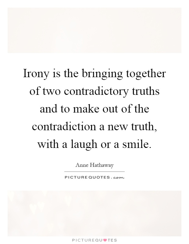 Irony is the bringing together of two contradictory truths and to make out of the contradiction a new truth, with a laugh or a smile Picture Quote #1