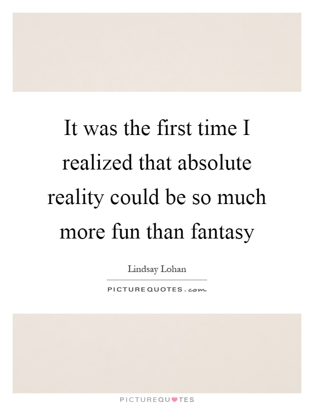 It was the first time I realized that absolute reality could be so much more fun than fantasy Picture Quote #1