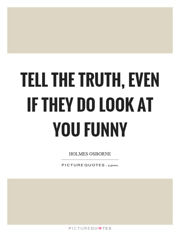 Tell the truth, even if they do look at you funny Picture Quote #1
