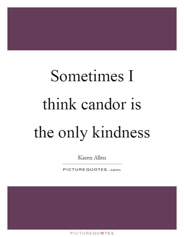 Sometimes I think candor is the only kindness Picture Quote #1
