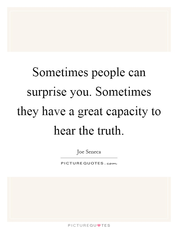 Sometimes people can surprise you. Sometimes they have a great capacity to hear the truth Picture Quote #1