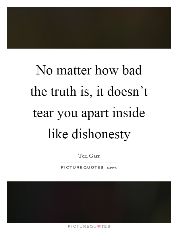 No matter how bad the truth is, it doesn't tear you apart inside like dishonesty Picture Quote #1