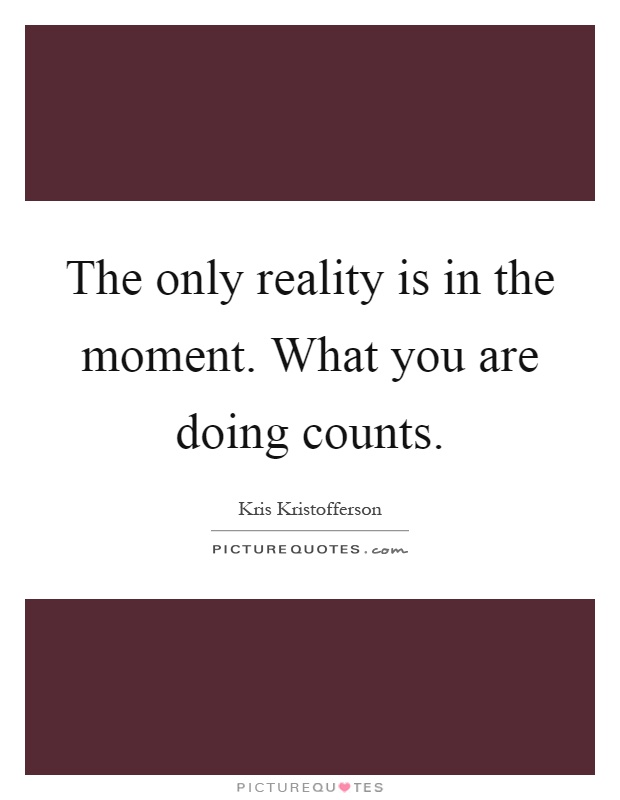 The only reality is in the moment. What you are doing counts Picture Quote #1